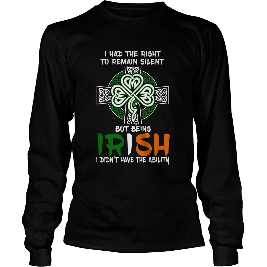 I Had The Right To Remain Silent But Being Irish I Didnt Have The Ability St Patricks Day  LongSleeve