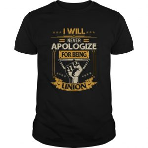 I Will Never Apologize For Being Union  Unisex