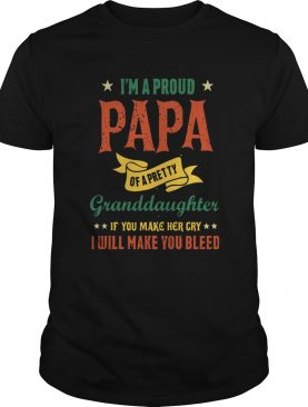Im A Proud Papa Of A Pretty Granddaughter If You Make Her Cry I Will Make You Bleed shirt