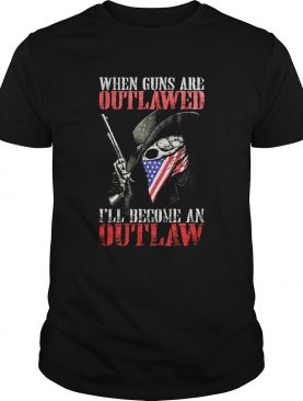When guns are outlawed Ill be an outlaw shirt