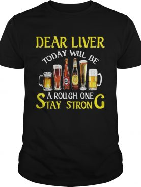 Beer Dear liver today will be a rough one stay strong shirt