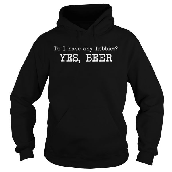 Do I have any hobbies yes beer  Hoodie