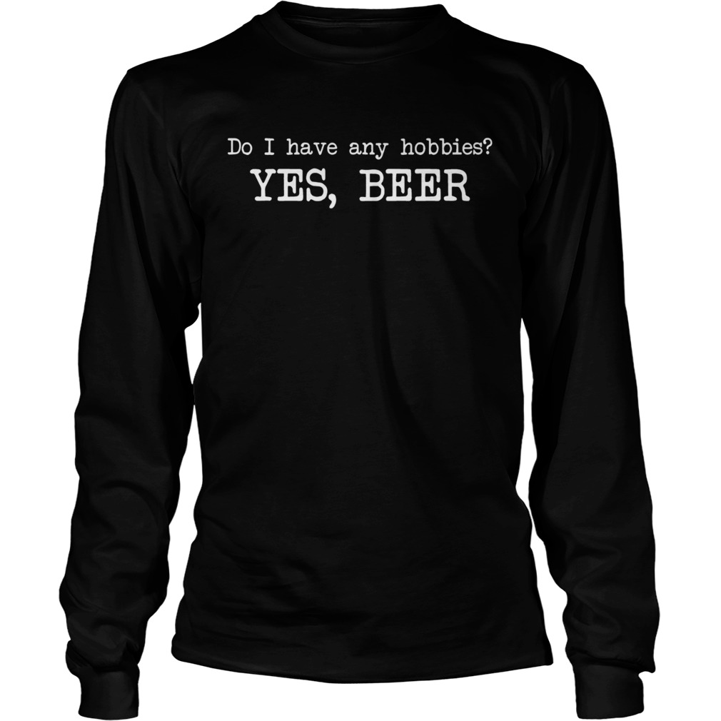 Do I have any hobbies yes beer  LongSleeve