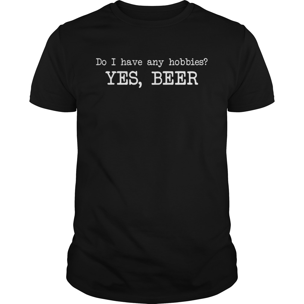 Do I have any hobbies yes beer  Unisex