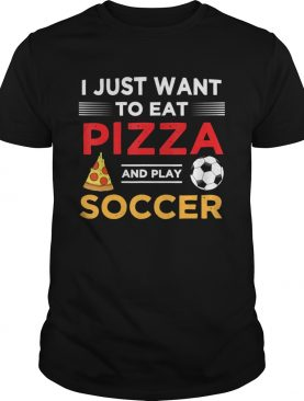 Funny I Just Want To Eat Pizza And Play Soccer shirt