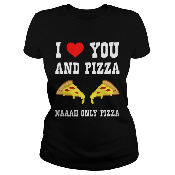 Funny I Love You And Pizza Naaah Only Pizza Ironic  Classic Ladies