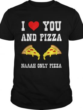 Funny I Love You And Pizza Naaah Only Pizza Ironic shirt
