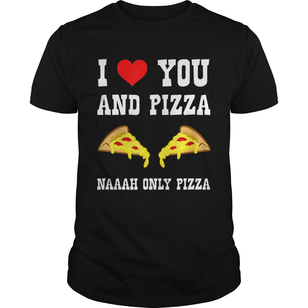 Funny I Love You And Pizza Naaah Only Pizza Ironic  Unisex