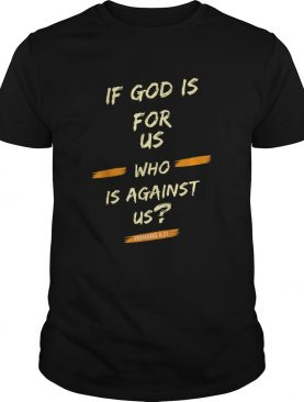 If God Is For Us Who Is Against UsRomans 831 shirt