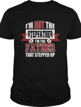 Im Not The Stepfather Im The Father That Stepped Up shirt