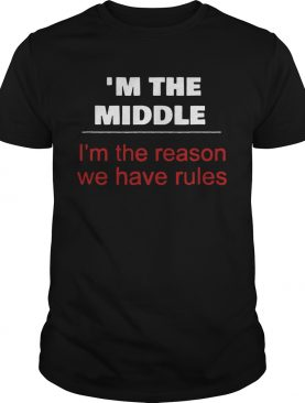 Im The Middle ChildIm The Reason We Have Rules shirt