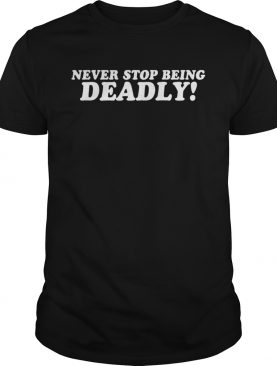 Never Stop Being Deadly shirt