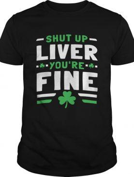 Shut Up Liver Youre Fine St Patricks Day shirt
