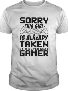 Sorry This Girl Is Already Taken By A Super Sexy Gamer shirt