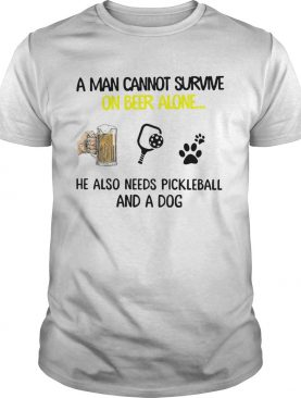 A Man Cannot Survive On Beer Alone He Also Needs Pickleball And A Dog shirt