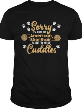 Cat Sorry Im Late My American Shorthair Wanted shirt