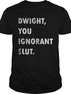Dwight You Ignorant shirt