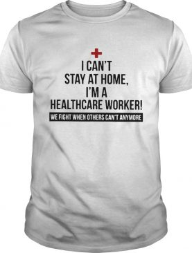 I Cant Stay At Home Im A Healthcare Worker We Fight When Others Cant Anymore shirt