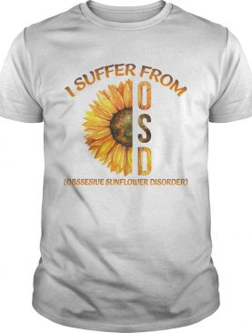 I Suffer From Osd Obssesive Sunflower Disorder shirt