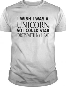 I Wish I Was A Unicorn So I Could Stab Idiots With My Head shirt