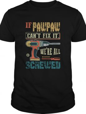 If Pawpaw Cant Fix It Were All Screwed shirt