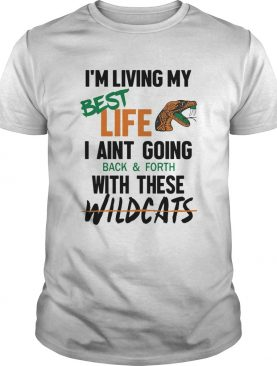 Im living my best life I aint going back and forth with these wildcats shirt