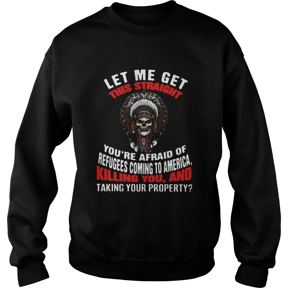 Let Me Get This Straight Youre Afraid Of Refugees Coming To America Killing You And Taking Your Pr Sweatshirt