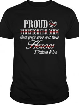 Proud Firefighter Mom Most People Never Meet Their Heroes I Raised Mine shirt