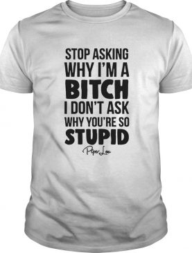 Stop Asking Why Im A Bitch I Dont Ask Why Youre So Stupid shirt