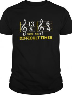 These are difficult times music shirt