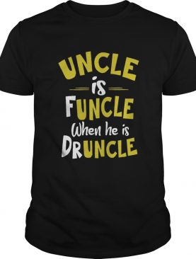Uncle Is Funcle When He Is Druncle shirt