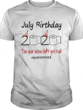 1586167906July Birthday The Year When Shit Got Real Quarantined shirt