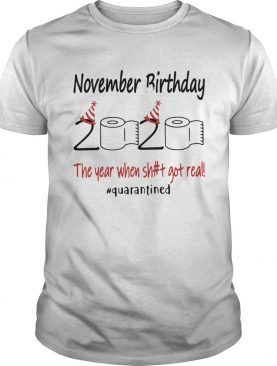 1586168210November Birthday The Year When Shit Got Real Quarantined shirt