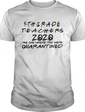 4thgrade Teachers 2020 The One Where They Were Quarantined shirt