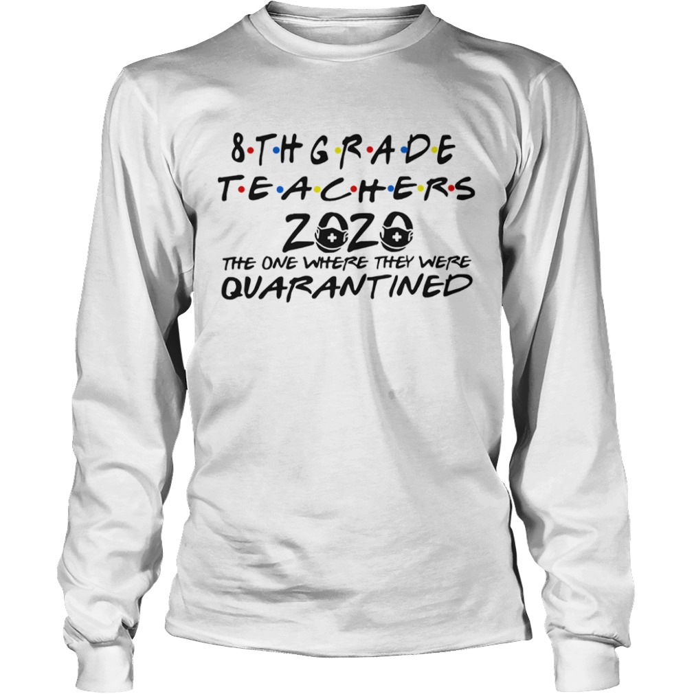 8thgrade Teachers 2020 The One Where They Were Quarantined  Long Sleeve