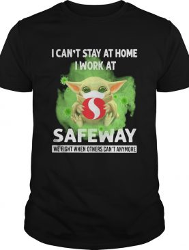 Baby yoda i cant stay at home i work at safeway we fight when others cant anymore covid19 shirt