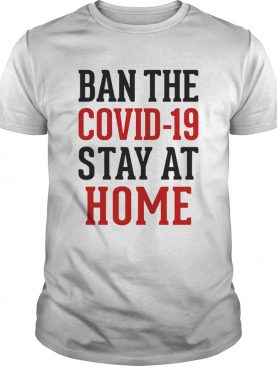 Ban The Covid 19 Stay At Home shirt