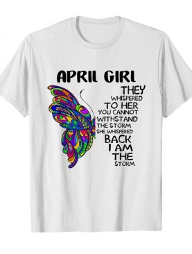 Butterfly April Girl They Whispered To Her You Cannot Withstand The Storm Back I Am The Storm shirt