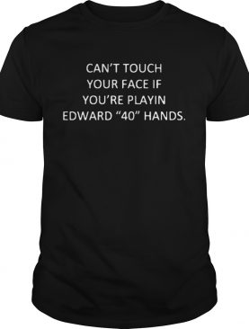 Cant Touch Your Face If Youre Playing Edward 40 Hands shirt