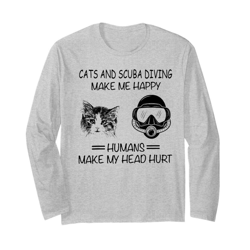 Cats and scuba diving make me happy humans make my head hurt  Long Sleeved T-shirt