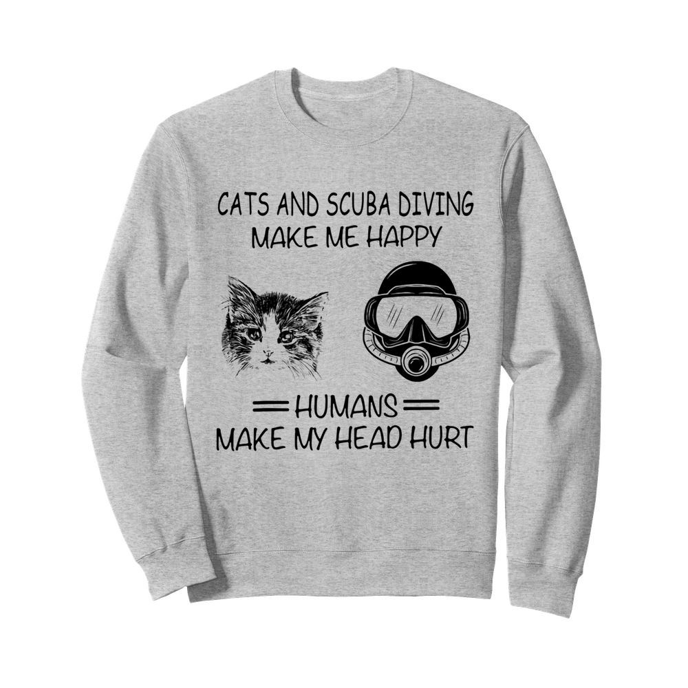 Cats and scuba diving make me happy humans make my head hurt  Unisex Sweatshirt