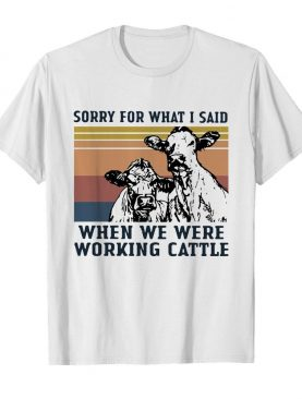 Cows Sorry For What I Said When We Were Working Cattle Vintage shirt