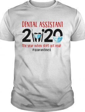Dental Assistant 2020 The Year When Shit Got Real Quarantined shirt