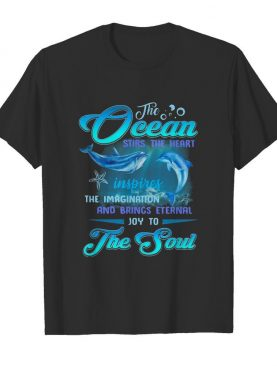 Dolphin the Ocean stirs the heart inspires the imagination and brings eternal joy to the soul shirt