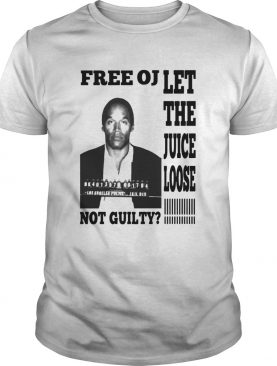 Free Oj Let The Juice Loose Not Guilty shirt