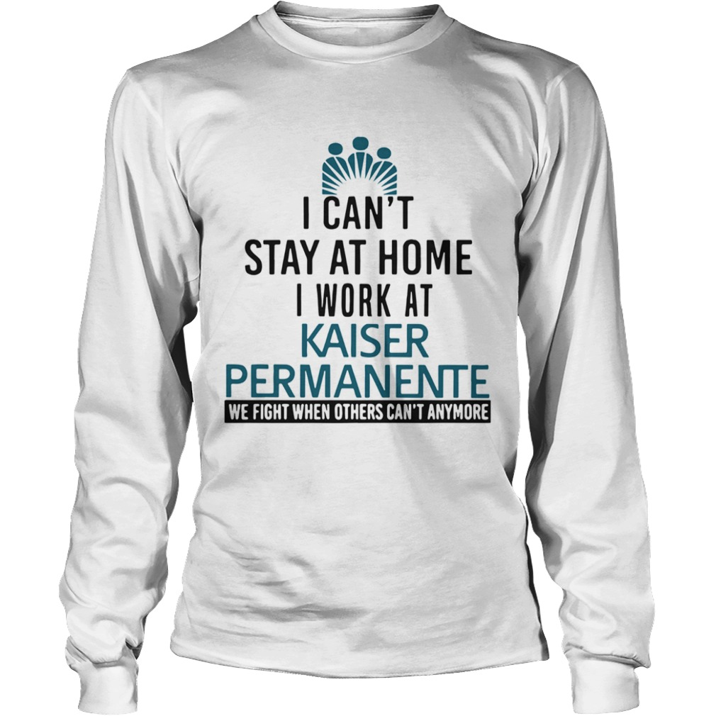 I Cant Stay At Home I Work At Kaiser Permanente When Others Cant Anymore  Long Sleeve