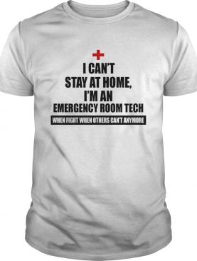 I Cant Stay At Home Im An Emergency Room Tech Coronavirus We Fight When Others Cant Anymore shir