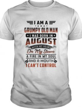 I am a grumpy old man i was born in august with my heart on my sleeve a fire in my soul and a mouth