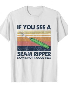 If you see a seam ripper now is not a good time vintage shirt