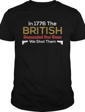 In 1776 The British Demanded Our Guns We Shot Them shirt